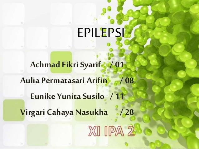 EPILEPSI Achmad Fikri Syarif / 01 Aulia Permatasari Arifin / 08 Eunike Yunita Susilo / 11 Virgari Cahaya Nasukha / 28