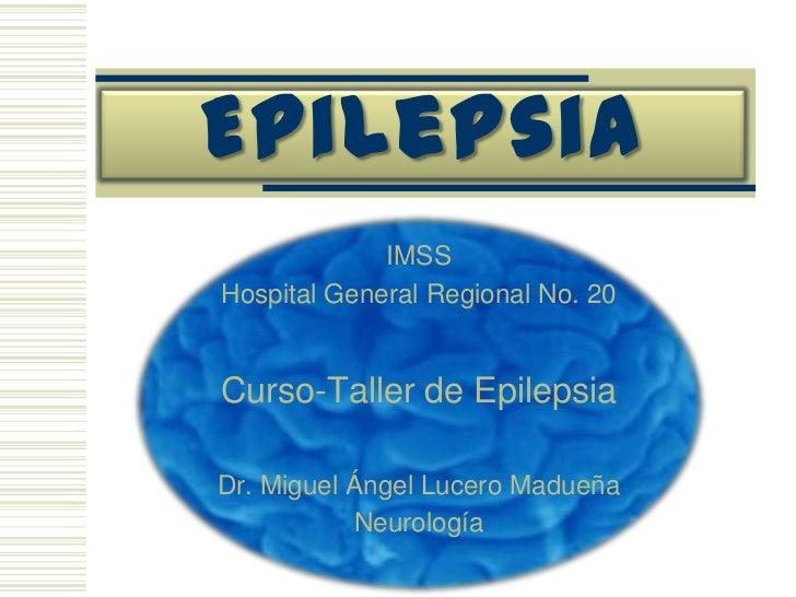 Epilepsia<br />IMSS<br />Hospital General Regional No. 20<br />Curso-Taller de Epilepsia<br />Dr. Miguel Ángel Lucero Madu...