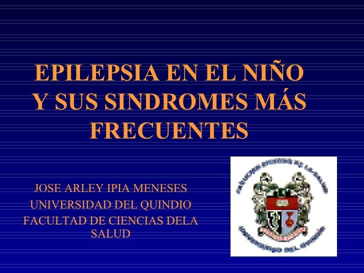 EPILEPSIA EN EL NIÑO Y SUS SINDROMES MÁS FRECUENTES JOSE ARLEY IPIA MENESES UNIVERSIDAD DEL QUINDIO FACULTAD DE CIENCIAS D...