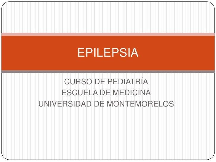 EPILEPSIA      CURSO DE PEDIATRÍA     ESCUELA DE MEDICINAUNIVERSIDAD DE MONTEMORELOS