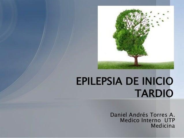 EPILEPSIA DE INICIO TARDIO Daniel Andrés Torres A. Medico Interno UTP Medicina