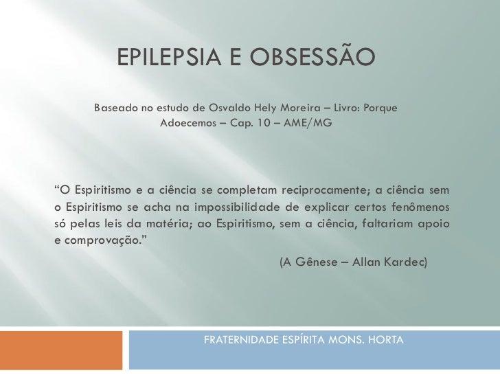 EPILEPSIA E OBSESSÃO       Baseado no estudo de Osvaldo Hely Moreira – Livro: Porque                   Adoecemos – Cap. 10...