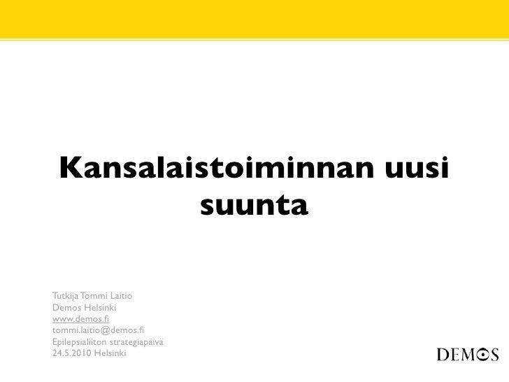 Kansalaistoiminnan uusi          suunta  Tutkija Tommi Laitio Demos Helsinki www.demos.fi tommi.laitio@demos.fi Epilepsialii...