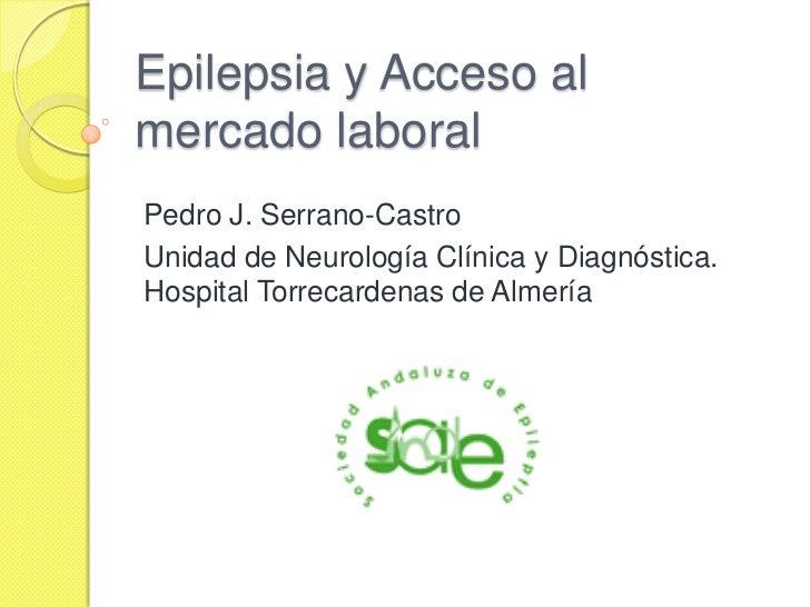 Epilepsia y Acceso almercado laboralPedro J. Serrano-CastroUnidad de Neurología Clínica y Diagnóstica.Hospital Torrecarden...