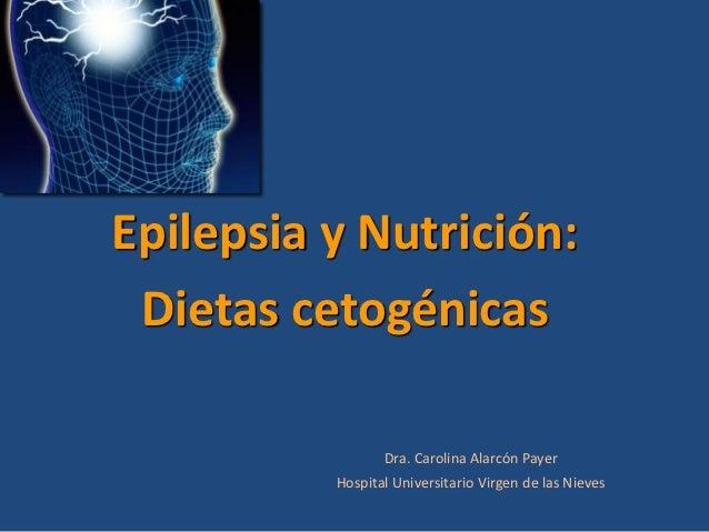 Epilepsia y Nutrición: Dietas cetogénicas                 Dra. Carolina Alarcón Payer          Hospital Universitario Virg...