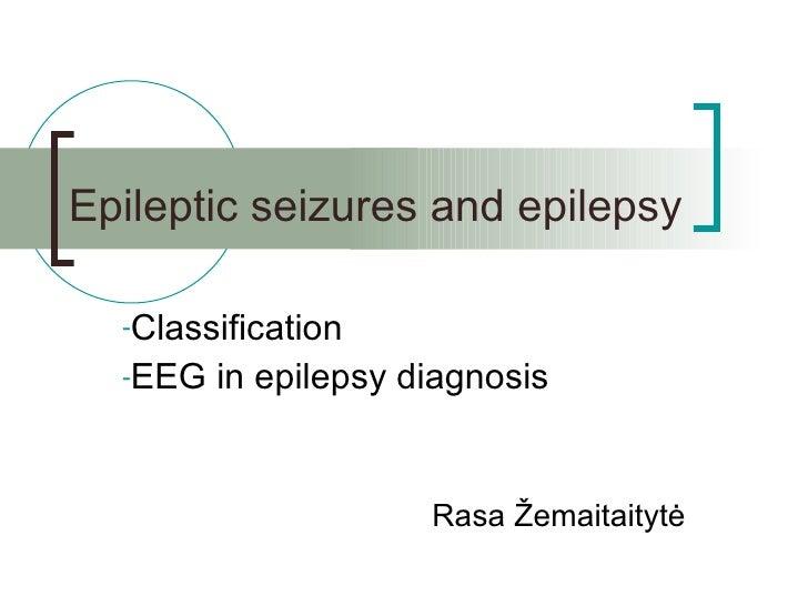 Epileptic seizures and epilepsy <ul><li>Classification </li></ul><ul><li>EEG in epilepsy diagnosis </li></ul>Rasa  Žemaita...
