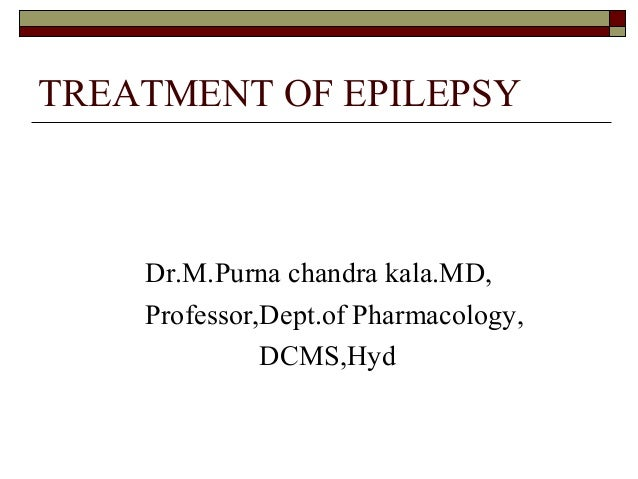 TREATMENT OF EPILEPSY Dr.M.Purna chandra kala.MD, Professor,Dept.of Pharmacology, DCMS,Hyd