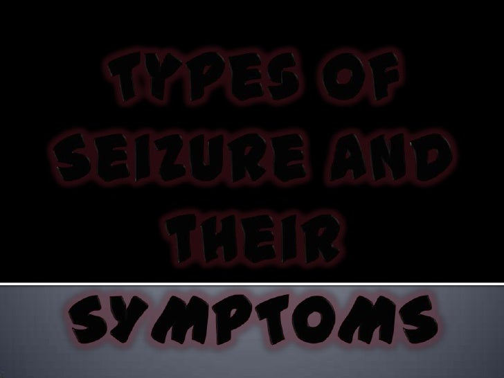 Types of Seizure and theirSYMPTOMS<br />