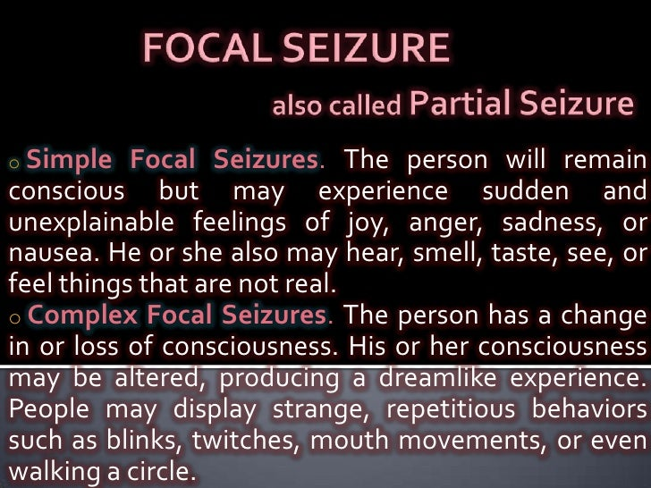 FOCAL SEIZUREalso called Partial Seizure<br /><ul><li>Simple Focal Seizures. The person will remain conscious but may expe...