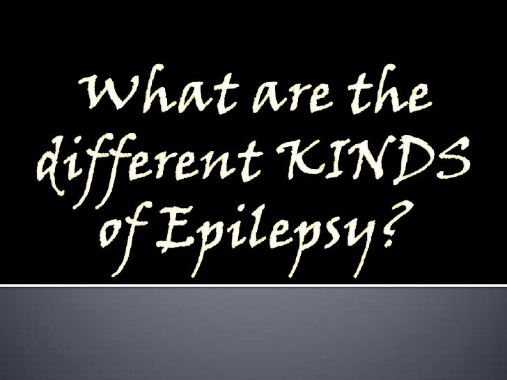 What are the different KINDSof Epilepsy?<br />