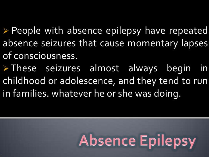 <ul><li> People with absence epilepsy have repeated absence seizures that cause momentary lapses of consciousness.