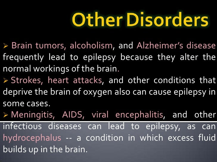 Strokes, heart attacks, and other conditions that deprive the brain of oxygen also can cause epilepsy in some cases.