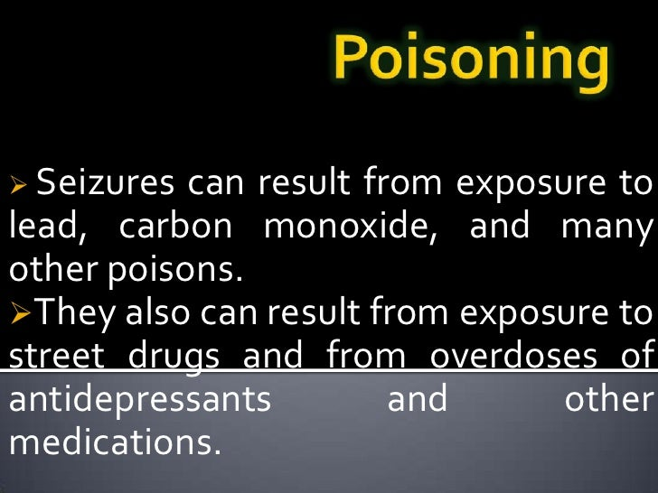 Poisoning<br /><ul><li>Seizures can result from exposure to lead, carbon monoxide, and many other poisons.