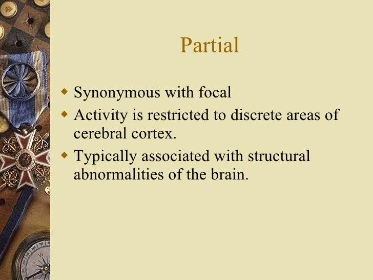 Partial <ul><li>Synonymous with focal </li></ul><ul><li>Activity is restricted to discrete areas of cerebral cortex. </li>...