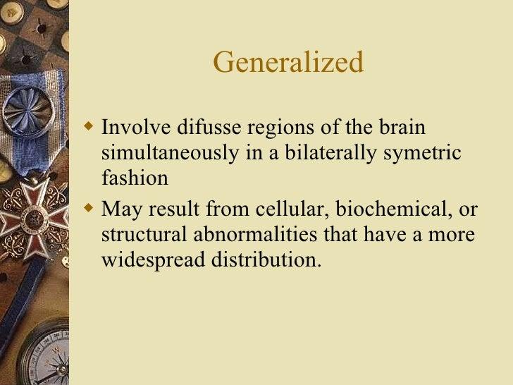 Generalized <ul><li>Involve difusse regions of the brain simultaneously in a bilaterally symetric fashion  </li></ul><ul><...