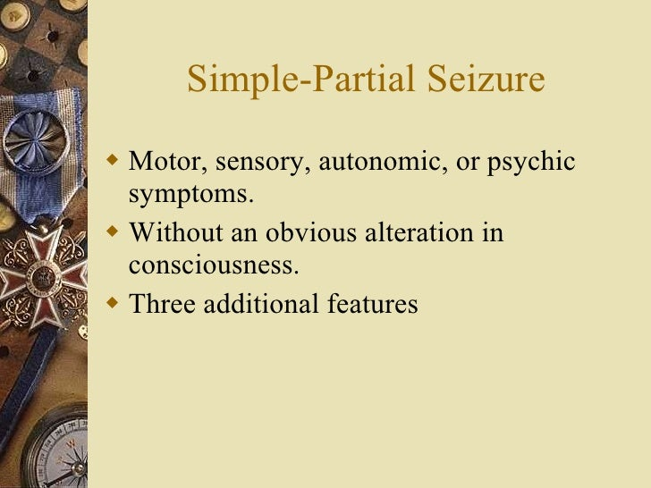 Simple-Partial Seizure <ul><li>Motor, sensory, autonomic, or psychic symptoms. </li></ul><ul><li>Without an obvious altera...
