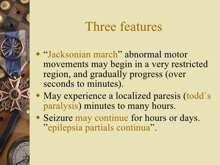 """Three features <ul><li>"""" Jacksonian march """" abnormal motor movements may begin in a very restricted region, and gradually ..."""