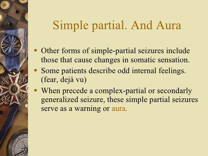 Simple partial. And Aura <ul><li>Other forms of simple-partial seizures include those that cause changes in somatic sensat...
