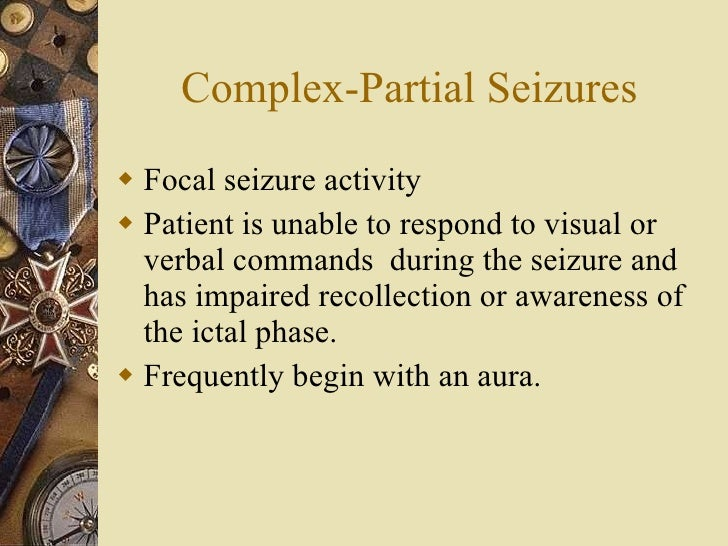 Complex-Partial Seizures <ul><li>Focal seizure activity </li></ul><ul><li>Patient is unable to respond to visual or verbal...