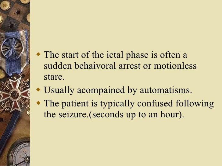 <ul><li>The start of the ictal phase is often a sudden behaivoral arrest or motionless stare. </li></ul><ul><li>Usually ac...