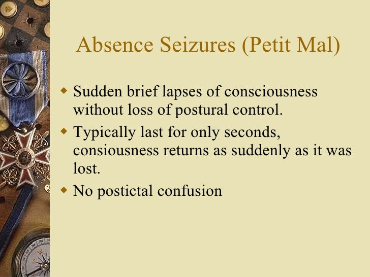 Absence Seizures (Petit Mal) <ul><li>Sudden brief lapses of consciousness without loss of postural control. </li></ul><ul>...