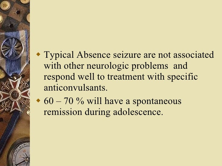 <ul><li>Typical Absence seizure are not associated with other neurologic problems  and respond well to treatment with spec...
