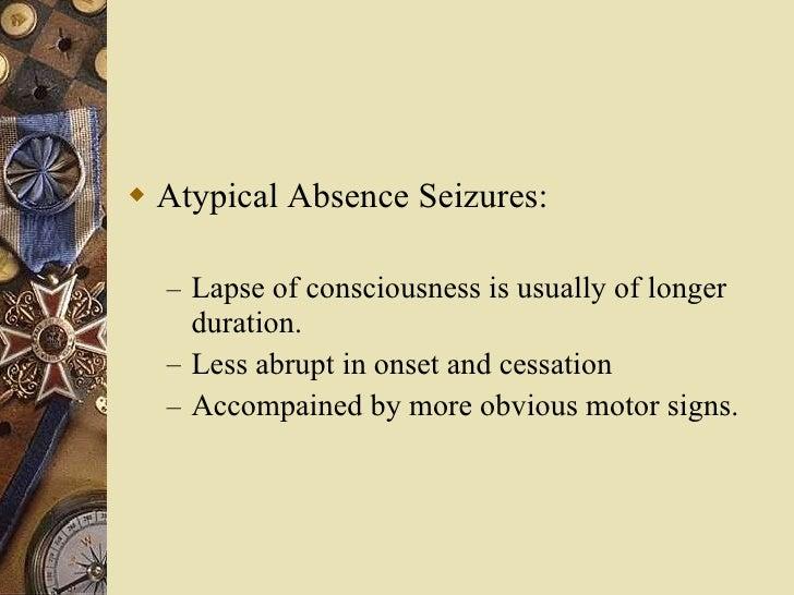 <ul><li>Atypical Absence Seizures: </li></ul><ul><ul><li>Lapse of consciousness is usually of longer duration. </li></ul><...