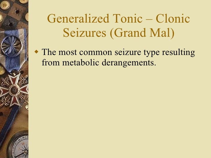 Generalized Tonic – Clonic Seizures (Grand Mal) <ul><li>The most common seizure type resulting from metabolic derangements...