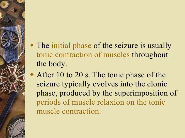<ul><li>The  initial phase  of the seizure is usually  tonic contraction of muscles  throughout the body. </li></ul><ul><l...