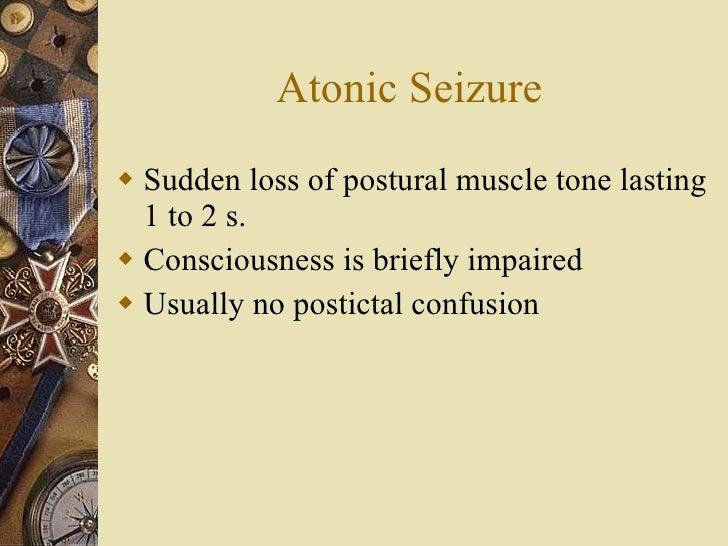 Atonic Seizure <ul><li>Sudden loss of postural muscle tone lasting 1 to 2 s.  </li></ul><ul><li>Consciousness is briefly i...