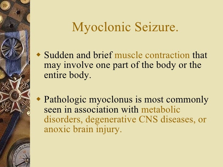 Myoclonic Seizure. <ul><li>Sudden and brief  muscle contraction  that may involve one part of the body or the entire body....
