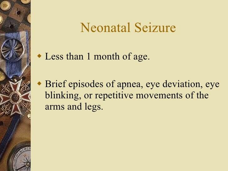 Neonatal Seizure <ul><li>Less than 1 month of age. </li></ul><ul><li>Brief episodes of apnea, eye deviation, eye blinking,...
