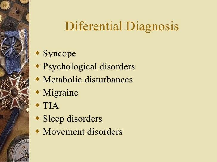 Diferential Diagnosis <ul><li>Syncope </li></ul><ul><li>Psychological disorders </li></ul><ul><li>Metabolic disturbances <...