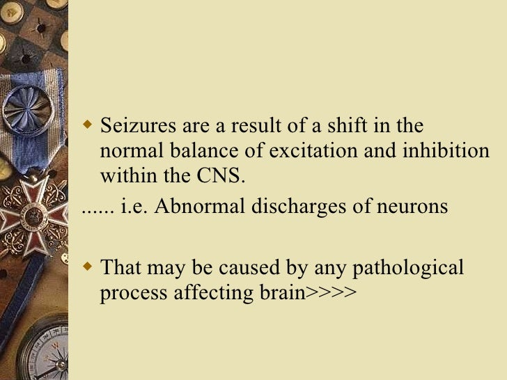 <ul><li>Seizures are a result of a shift in the normal balance of excitation and inhibition within the CNS. </li></ul><ul>...
