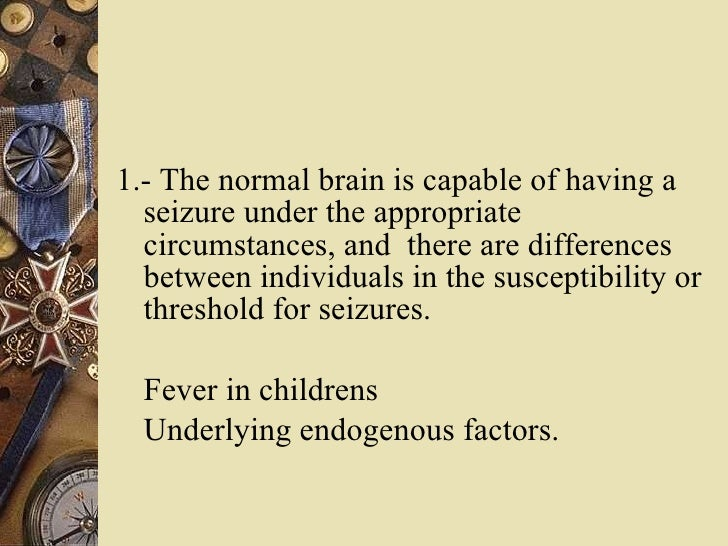 <ul><li>1.- The normal brain is capable of having a seizure under the appropriate circumstances, and  there are difference...