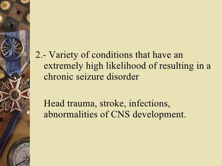 <ul><li>2.- Variety of conditions that have an extremely high likelihood of resulting in a chronic seizure disorder </li><...