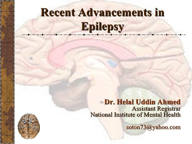 Recent Advancements in Epilepsy <ul><li>Dr. Helal Uddin Ahmed </li></ul><ul><li>Assistant Registrar </li></ul><ul><li>Nati...