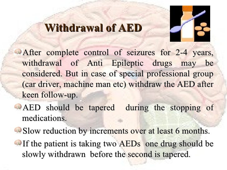 Withdrawal of AED  <ul><li>After complete control of seizures for 2-4 years, withdrawal of Anti Epileptic drugs may be con...