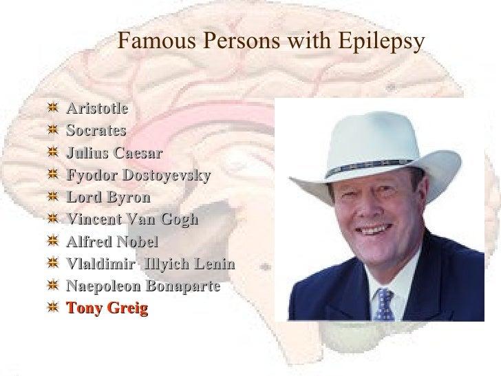 Famous Persons with Epilepsy <ul><li>Aristotle </li></ul><ul><li>Socrates </li></ul><ul><li>Julius Caesar </li></ul><ul><l...