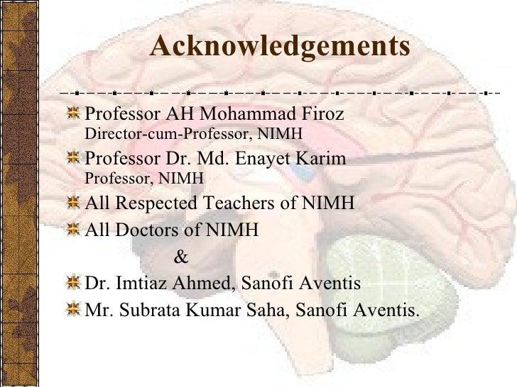 Acknowledgements <ul><li>Professor AH Mohammad Firoz Director-cum-Professor, NIMH </li></ul><ul><li>Professor Dr. Md. Enay...