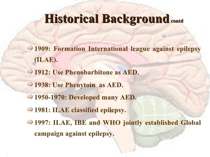 Historical Background  contd <ul><li>1909: Formation International league against epilepsy (ILAE). </li></ul><ul><li>1912:...
