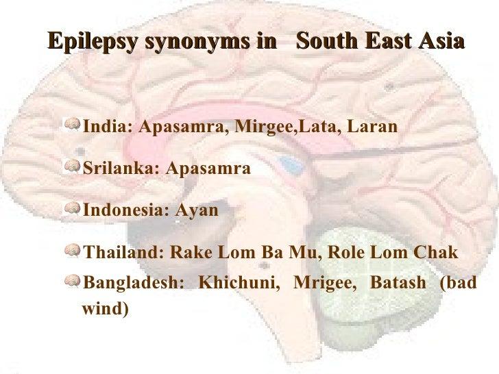 Epilepsy synonyms in  South East Asia <ul><li>India: Apasamra, Mirgee,Lata, Laran </li></ul><ul><li>Srilanka: Apasamra </l...