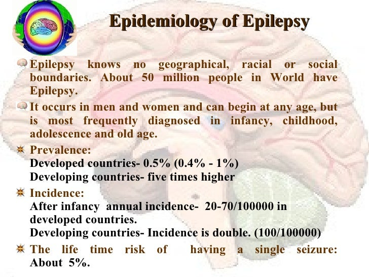 Epidemiology of Epilepsy <ul><li>Epilepsy knows no geographical, racial or social boundaries. About 50 million people in W...