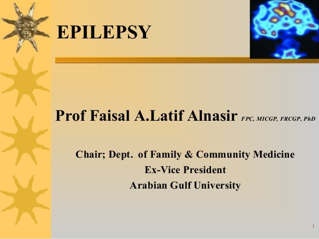1EPILEPSYProf Faisal A.Latif Alnasir FPC, MICGP, FRCGP, PhDChair; Dept. of Family & Community MedicineEx-Vice PresidentAra...