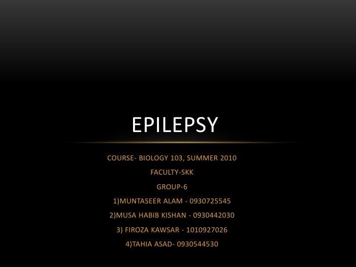 EPILEPSYCOURSE- BIOLOGY 103, SUMMER 2010          FACULTY-SKK            GROUP-6 1)MUNTASEER ALAM - 09307255452)MUSA HABIB...