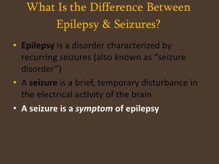 What Is the Difference Between Epilepsy & Seizures?<br /><ul><li>Epilepsy is a disorder characterized by recurring seizure...