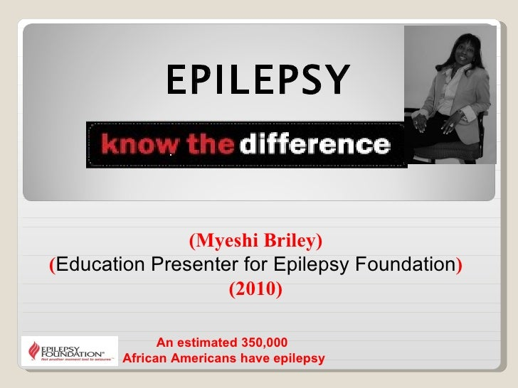 (Myeshi Briley) ( Education Presenter for Epilepsy Foundation ) (2010) EPILEPSY An estimated 350,000  African Americans ha...