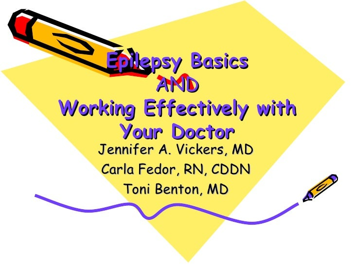 Epilepsy Basics         ANDWorking Effectively with      Your Doctor    Jennifer A. Vickers, MD    Carla Fedor, RN, CDDN  ...