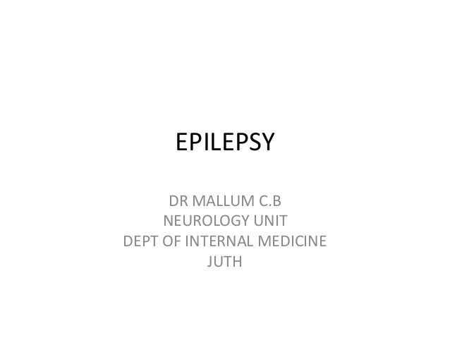 EPILEPSY DR MALLUM C.B NEUROLOGY UNIT DEPT OF INTERNAL MEDICINE JUTH
