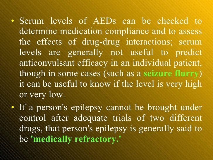 <ul><li>Serum levels of AEDs can be checked to determine medication compliance and to assess the effects of drug-drug inte...